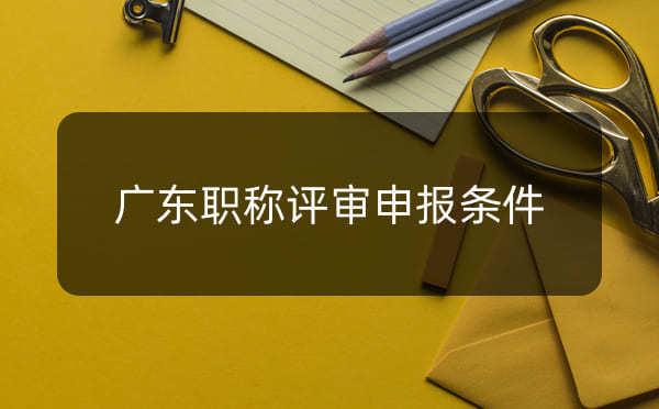 广东职称评审申报条件