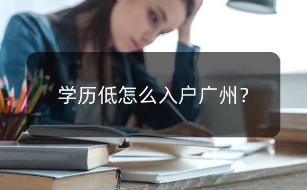学历低怎么入户广州?广州入户条件?_广州米兔入户咨询