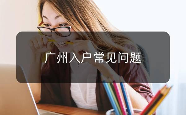 2020年广州入户常见问题_广州米兔入户咨询