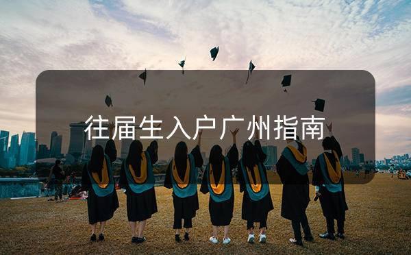 【广州入户指南】往届生入户广州指南_广州米兔入户咨询
