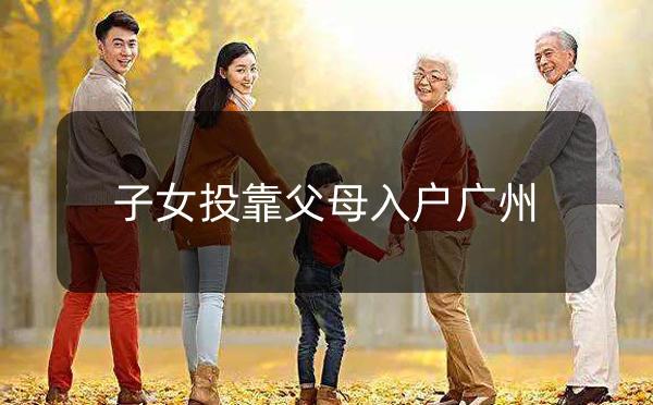 广州市子女投靠父母随迁入户办理指南_广州米兔入户咨询