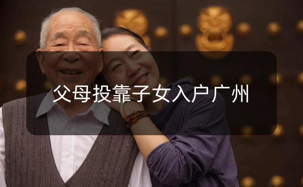 广州市父母投靠子女随迁入户办理指南_广州米兔入户咨询