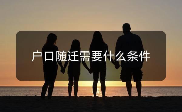 【广州投靠入户】广州户口随迁需要什么条件?_广州米兔入户咨询