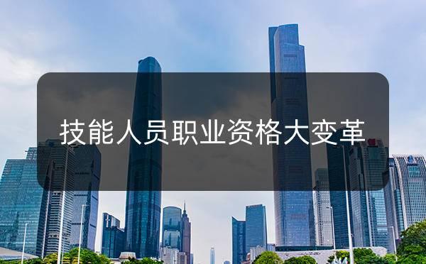 技能人员职业资格大变革!还能考证入户广州吗?