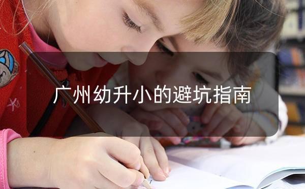 2021年,广州幼升小的避坑指南_广州米兔入户咨询