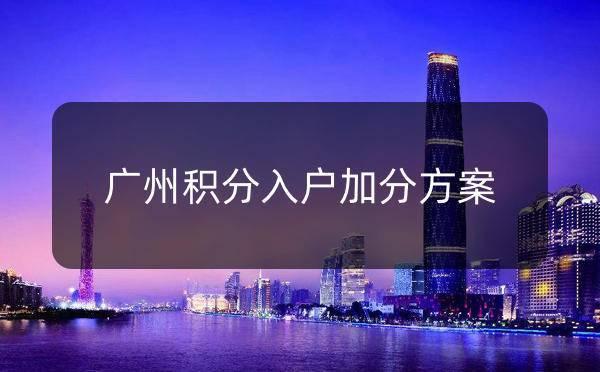 广州积分入户加分方案_广州米兔入户咨询
