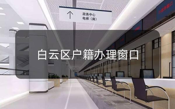 广州市公安局白云区户籍办理窗口_广州米兔入户咨询