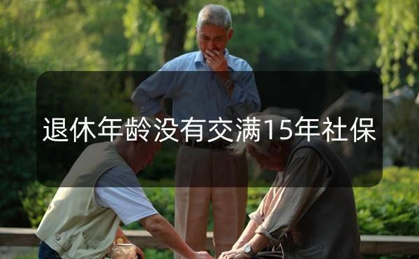 广州个人社保到了退休年龄没有交满15年社保怎么办-广州米兔入户_广州米兔入户咨询