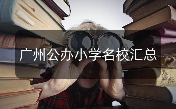 广州市11个区102所公办小学名校汇总清单_广州米兔入户咨询