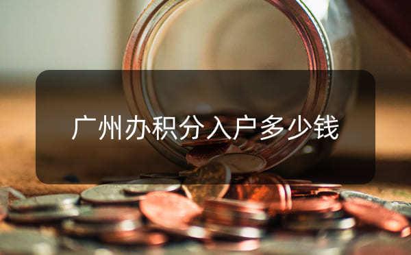 广州办积分入户多少钱,积分入户广州条件要求_广州米兔入户咨询