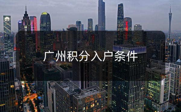 广州积分入户条件,怎么申请积分入户广州_广州米兔入户咨询