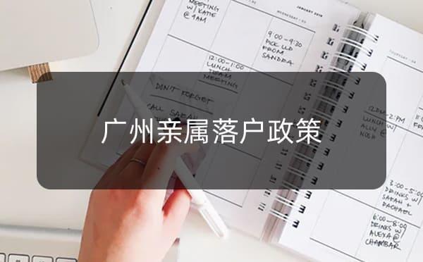 广州亲属落户政策,广州非直系亲属投靠落户_广州米兔入户咨询