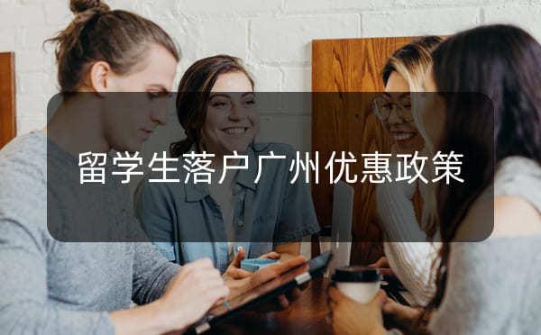 留学生落户广州条件,留学生落户广州有什么优惠政策_广州米兔入户咨询