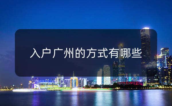 入户广州的方式有哪些,考证入户广州有什么要求_广州米兔入户咨询