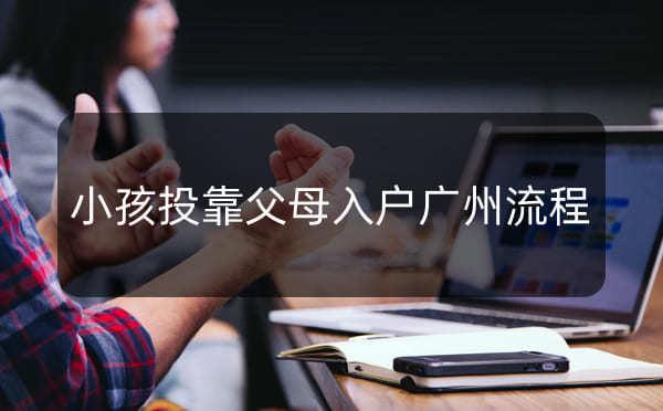 小孩落户广州的条件,小孩投靠父母入户广州流程_广州米兔入户咨询