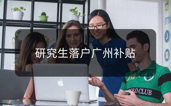 研究生落户广州需要什么条件,研究生落户广州补贴_广州米兔入户咨询