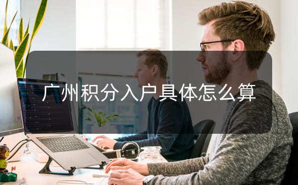 广州积分入户具体怎么算积分,多少积分才能入户_广州米兔入户咨询