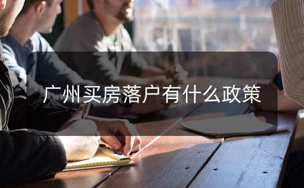 广州有房可以入户吗,广州买房落户有什么政策_广州米兔入户咨询