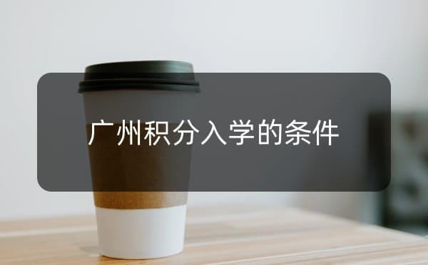 广州积分入学条件是怎样的_广州米兔入户咨询