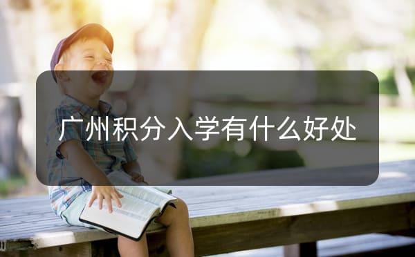 广州积分入学有什么好处_广州米兔入户咨询