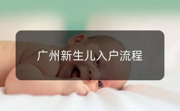 广州新生儿入户办理条件,广州新生儿入户办理流程_广州米兔入户咨询