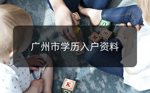 广州市学历入户资料有哪些?_广州米兔入户咨询