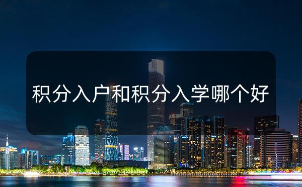 2021年孩子在广州读书,优选积分入学还是积分入户?_广州米兔入户咨询