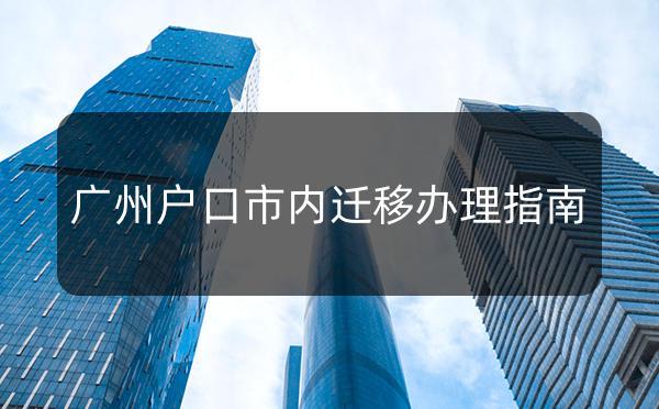 广州户口市内迁移办理指南_广州米兔入户咨询