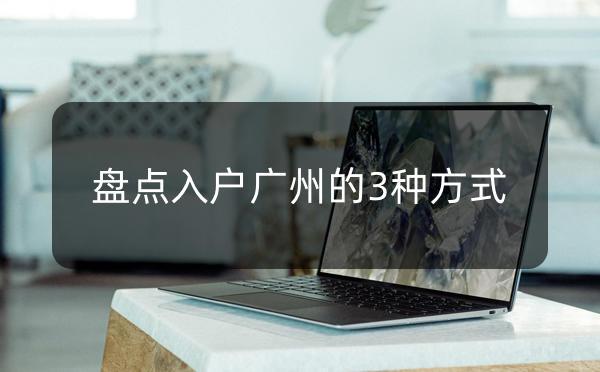 入户广州常见的3种方式 _广州米兔入户咨询