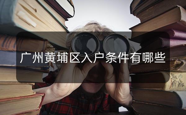 广州黄埔入户条件有哪些,想入户黄埔区的千万不能错过了!_广州米兔入户咨询