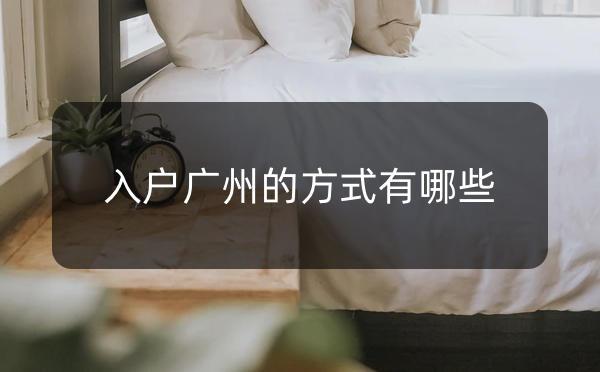 入户广州有很多方式,看看哪个最适合你!_广州米兔入户咨询