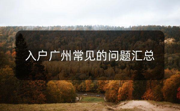 入户广州常见的一些问题汇总_广州米兔入户咨询
